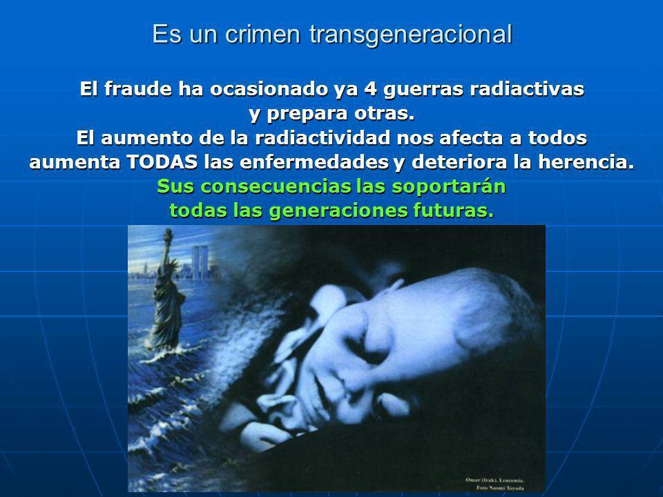 Es un crimen transgeneracional El fraude ha ocasionado ya 4 guerras radiactivas y prepara otras.
