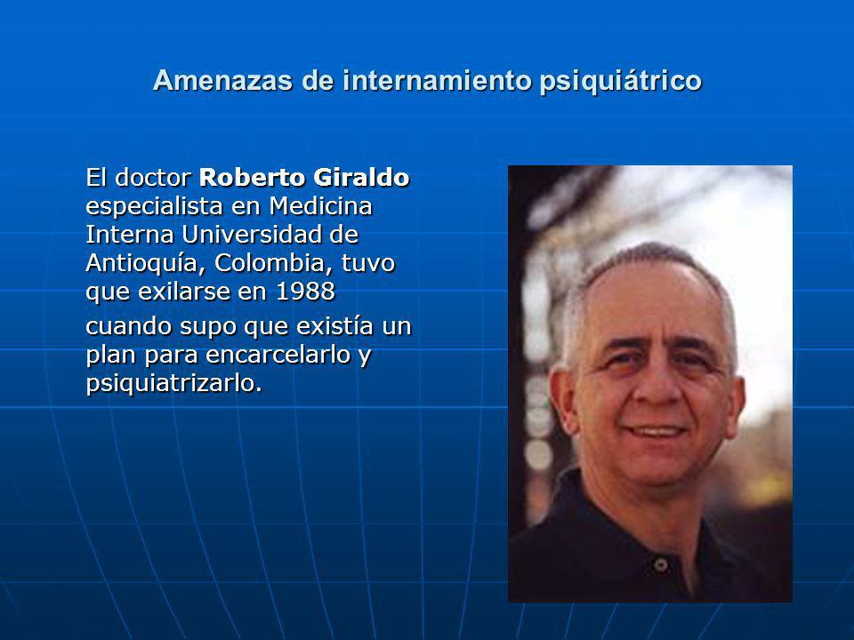 Amenazas de internamiento psiquiátrico El doctor Roberto Giraldo especialista en Medicina Interna Universidad de Antioquía, Colombia, tuvo que exilarse en 1988 cuando supo que existía un plan para encarcelarlo y psiquiatrizarlo.