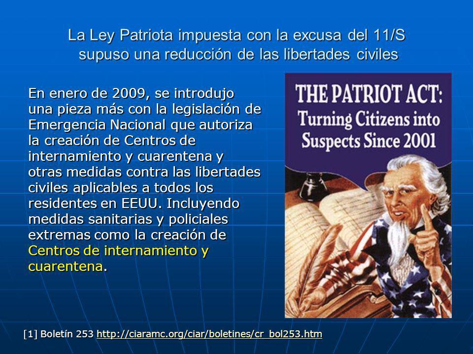 La Ley Patriota impuesta con la excusa del 11/S supuso una reducción de las libertades civiles En enero de 2009, se introdujo una pieza más con la legislación de Emergencia Nacional que autoriza la creación de Centros de internamiento y cuarentena y otras medidas contra las libertades civiles aplicables a todos los residentes en EEUU.
