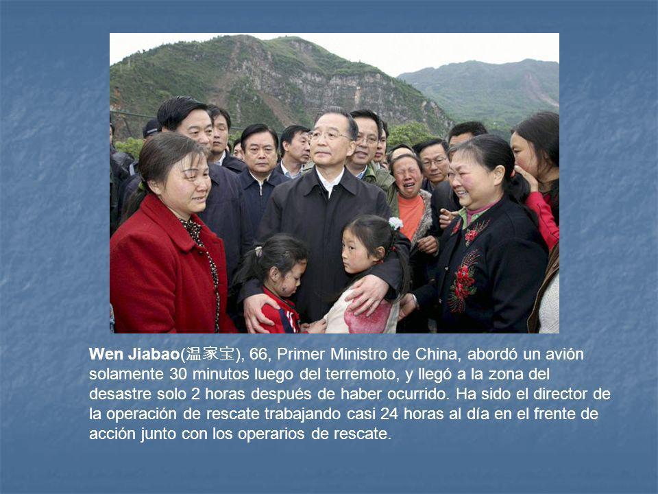 Wen Jiabao( ), 66, Primer Ministro de China, abordó un avión solamente 30 minutos luego del terremoto, y llegó a la zona del desastre solo 2 horas después de haber ocurrido.