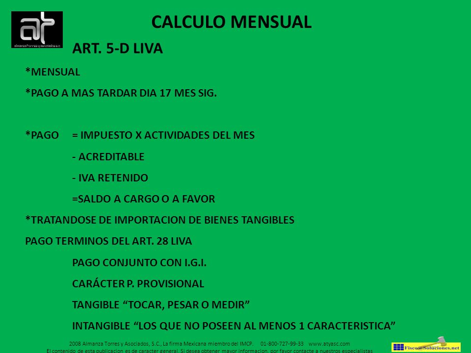ART. 5-D LIVA *MENSUAL *PAGO A MAS TARDAR DIA 17 MES SIG. *PAGO = IMPUESTO X ACTIVIDADES DEL MES - ACREDITABLE - IVA RETENIDO =SALDO A CARGO O A FAVOR