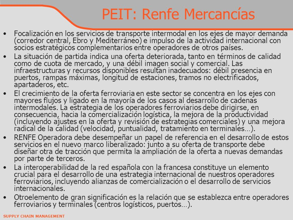 SUPPLY CHAIN MANAGEMENT PEIT: Renfe Mercancías Focalización en los servicios de transporte intermodal en los ejes de mayor demanda (corredor central, Ebro y Mediterráneo) e impulso de la actividad internacional con socios estratégicos complementarios entre operadores de otros países.