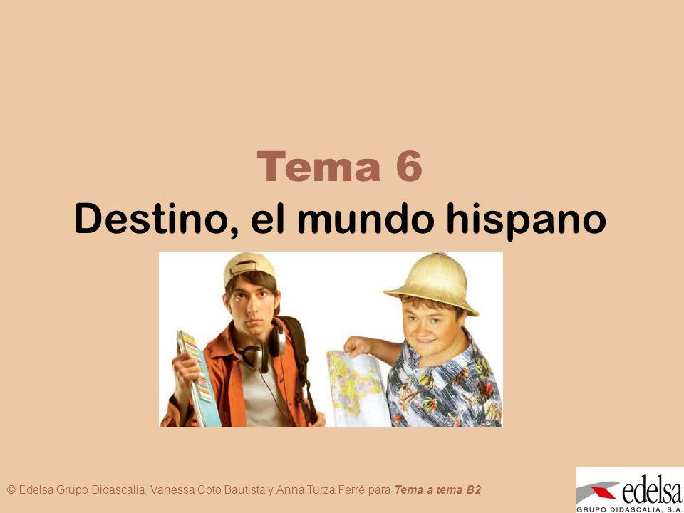 TEMA 6: DESTINO, EL MUNDO HISPANO © Edelsa Grupo Didascalia, Vanessa Coto Bautista y Anna Turza Ferré para Tema a tema B2 Tema 6 Destino, el mundo his