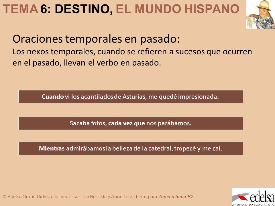 TEMA 6: DESTINO, EL MUNDO HISPANO © Edelsa Grupo Didascalia, Vanessa Coto Bautista y Anna Turza Ferré para Tema a tema B2 Oraciones temporales en pasa