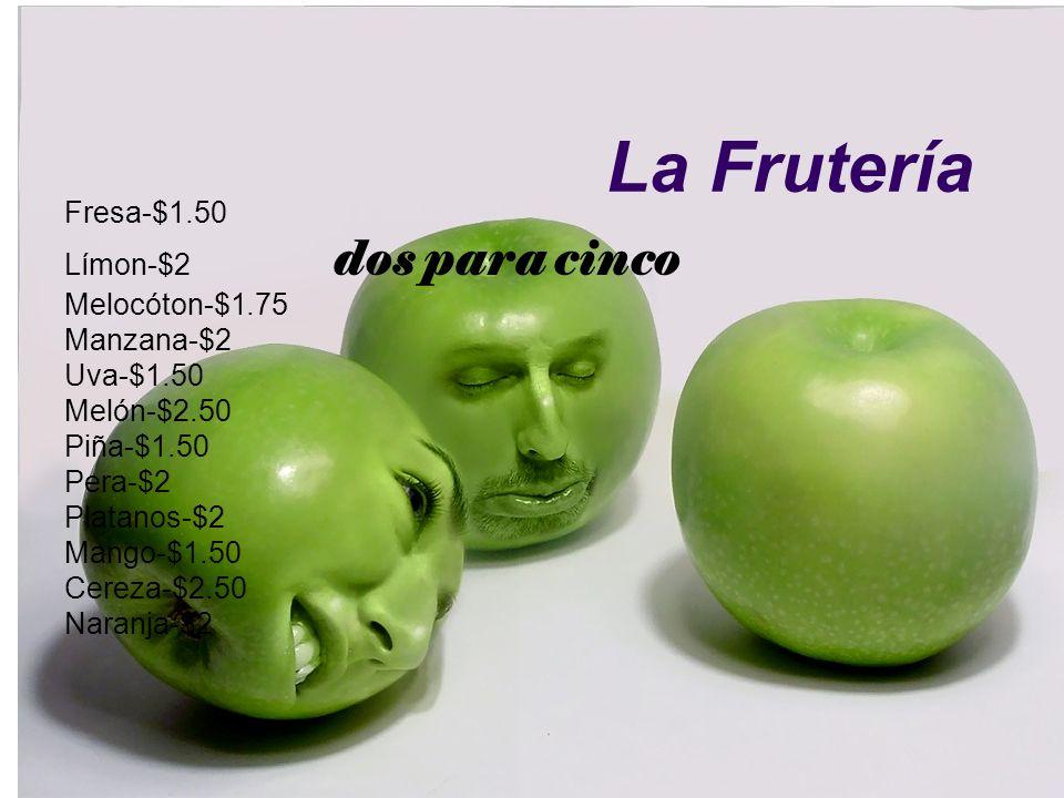 La Frutería Fresa-$1.50 Límon-$2 dos para cinco Melocóton-$1.75 Manzana-$2 Uva-$1.50 Melón-$2.50 Piña-$1.50 Pera-$2 Platanos-$2 Mango-$1.50 Cereza-$2.50 Naranja-$2