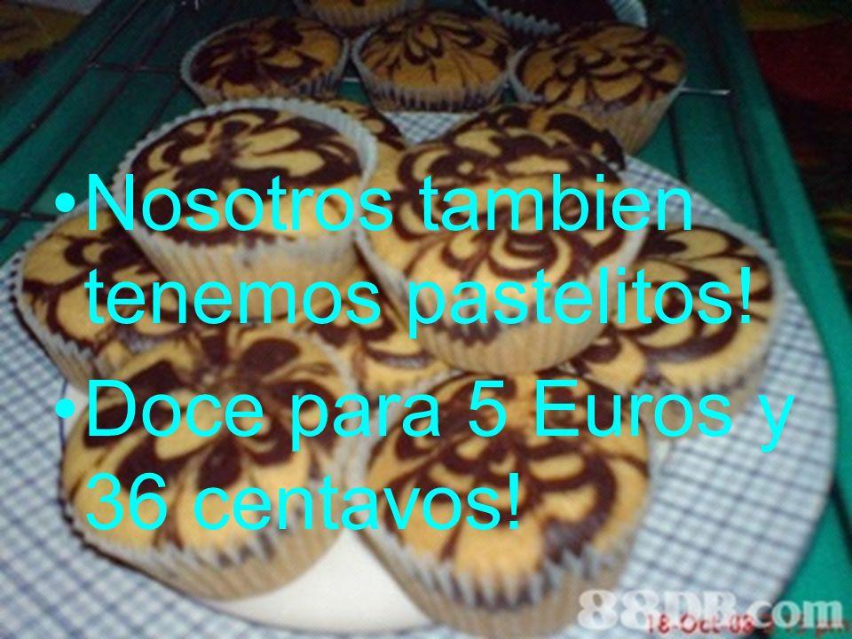 Nosotros tambien tenemos pastelitos! Doce para 5 Euros y 36 centavos!