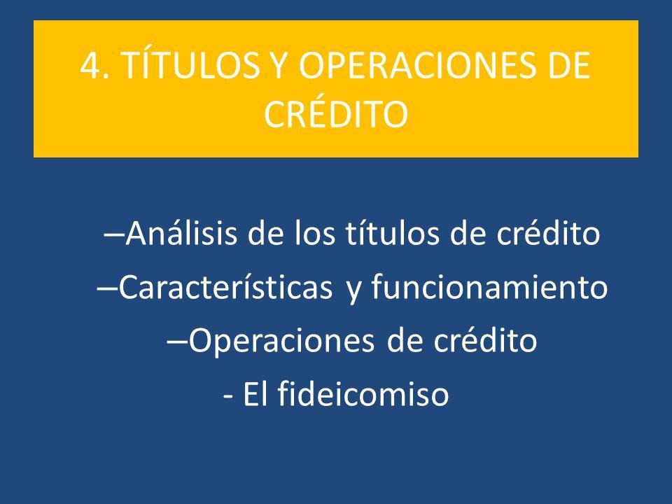 4. TÍTULOS Y OPERACIONES DE CRÉDITO – Análisis de los títulos de crédito – Características y funcionamiento – Operaciones de crédito - El fideicomiso