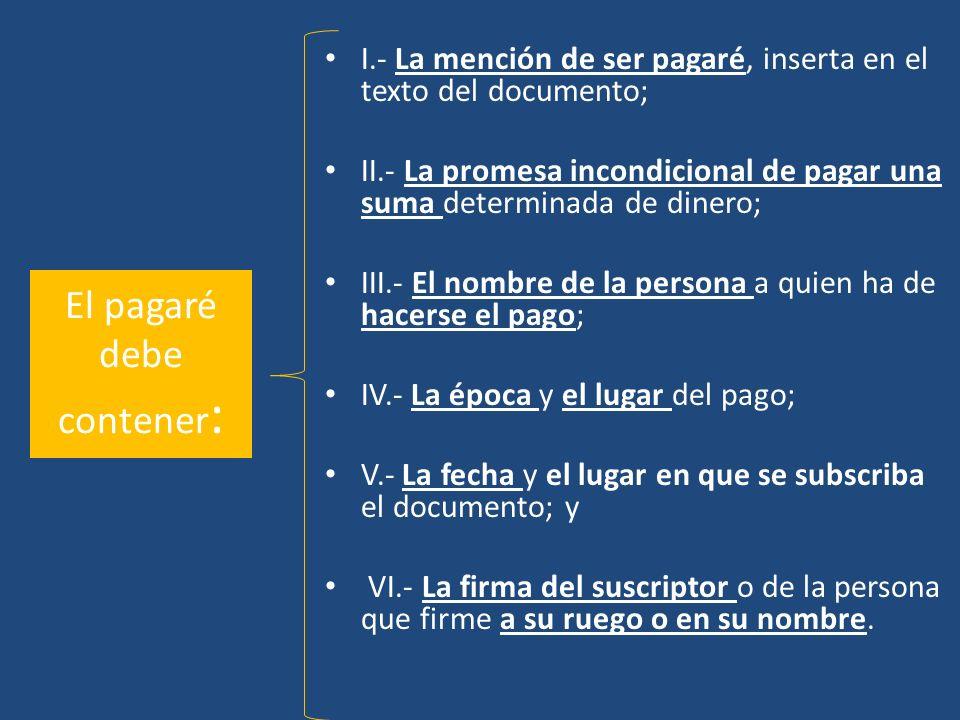 El pagaré debe contener : I.- La mención de ser pagaré, inserta en el texto del documento; II.- La promesa incondicional de pagar una suma determinada