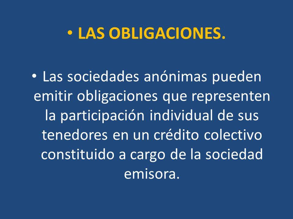 LAS OBLIGACIONES. Las sociedades anónimas pueden emitir obligaciones que representen la participación individual de sus tenedores en un crédito colect