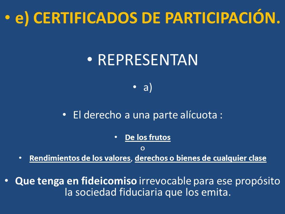 e) CERTIFICADOS DE PARTICIPACIÓN. REPRESENTAN a) El derecho a una parte alícuota : De los frutos o Rendimientos de los valores, derechos o bienes de c