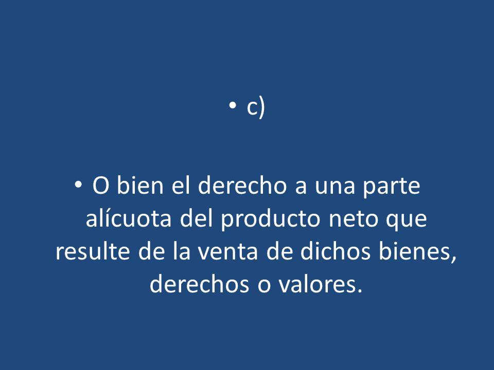 c) O bien el derecho a una parte alícuota del producto neto que resulte de la venta de dichos bienes, derechos o valores.