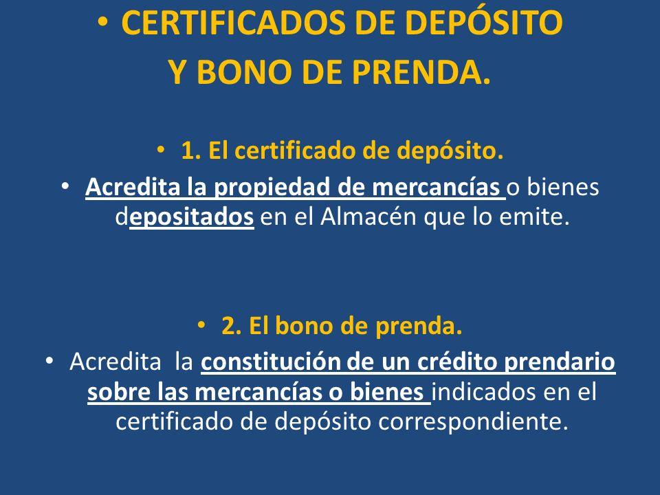 CERTIFICADOS DE DEPÓSITO Y BONO DE PRENDA. 1. El certificado de depósito. Acredita la propiedad de mercancías o bienes depositados en el Almacén que l