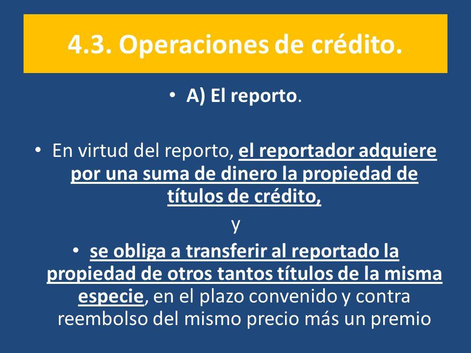 4.3. Operaciones de crédito. A) El reporto. En virtud del reporto, el reportador adquiere por una suma de dinero la propiedad de títulos de crédito, y