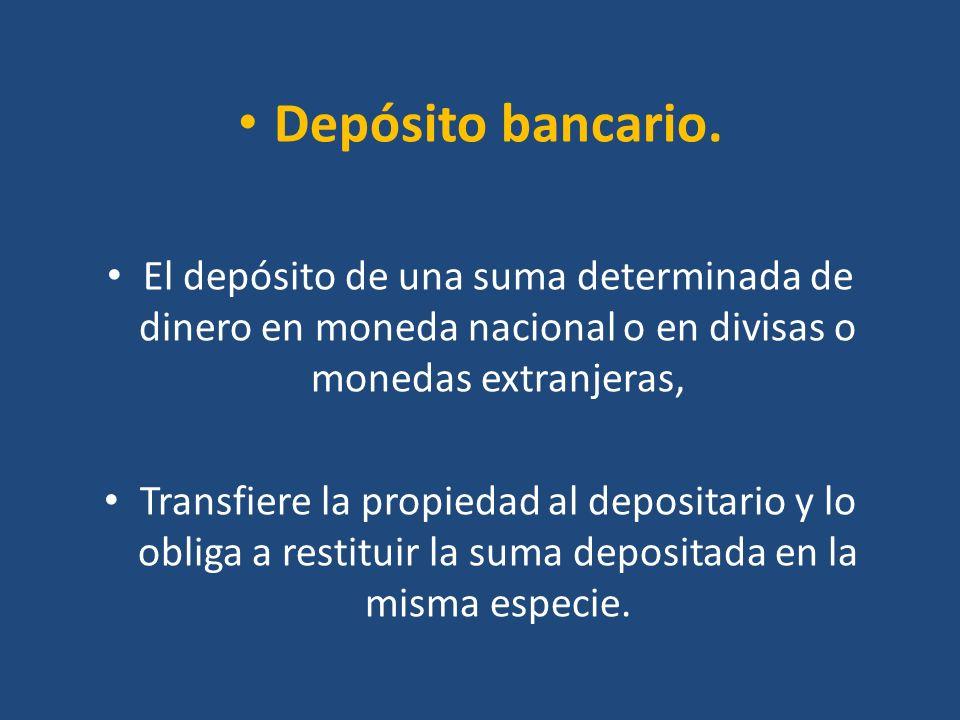 Depósito bancario. El depósito de una suma determinada de dinero en moneda nacional o en divisas o monedas extranjeras, Transfiere la propiedad al dep