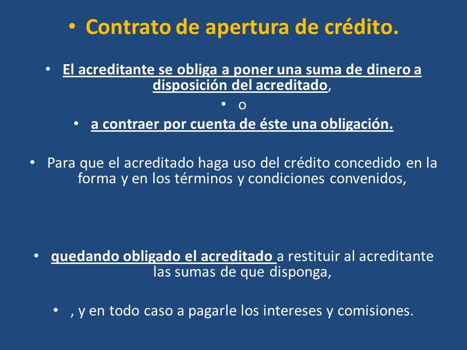 Contrato de apertura de crédito. El acreditante se obliga a poner una suma de dinero a disposición del acreditado, o a contraer por cuenta de éste una