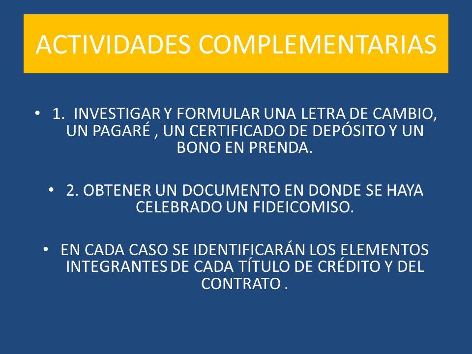 ACTIVIDADES COMPLEMENTARIAS 1. INVESTIGAR Y FORMULAR UNA LETRA DE CAMBIO, UN PAGARÉ, UN CERTIFICADO DE DEPÓSITO Y UN BONO EN PRENDA. 2. OBTENER UN DOC