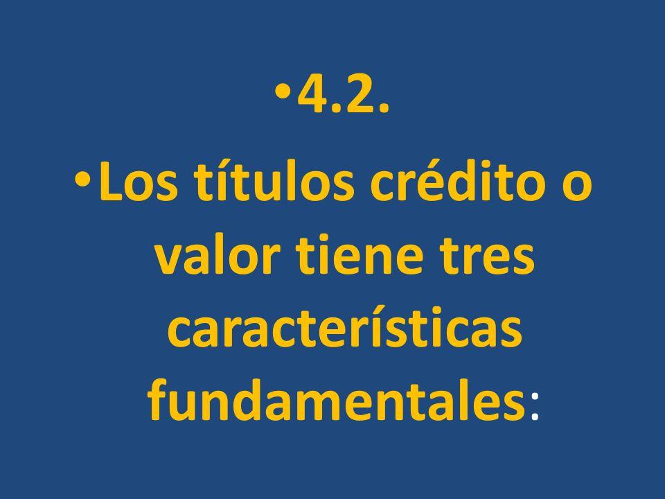 4.2. Los títulos crédito o valor tiene tres características fundamentales: