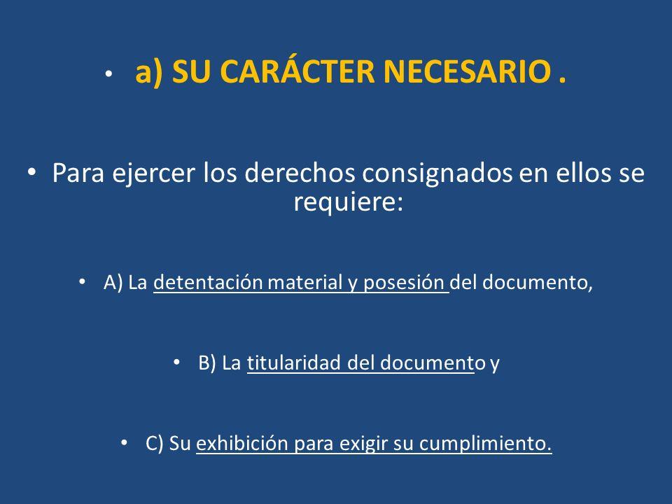 a) SU CARÁCTER NECESARIO. Para ejercer los derechos consignados en ellos se requiere: A) La detentación material y posesión del documento, B) La titul