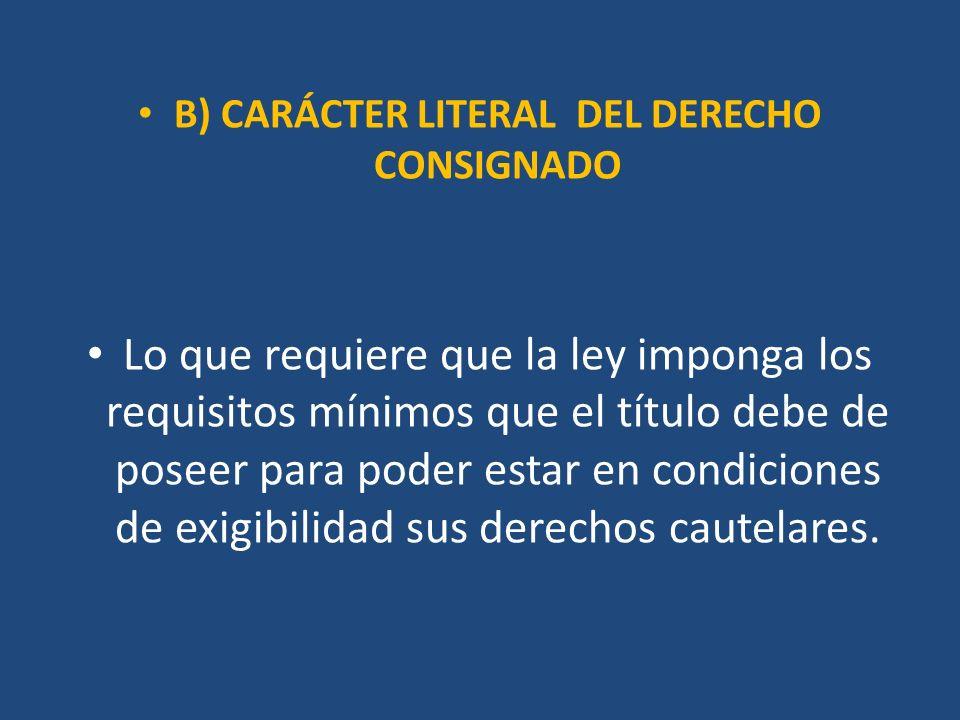 B) CARÁCTER LITERAL DEL DERECHO CONSIGNADO Lo que requiere que la ley imponga los requisitos mínimos que el título debe de poseer para poder estar en