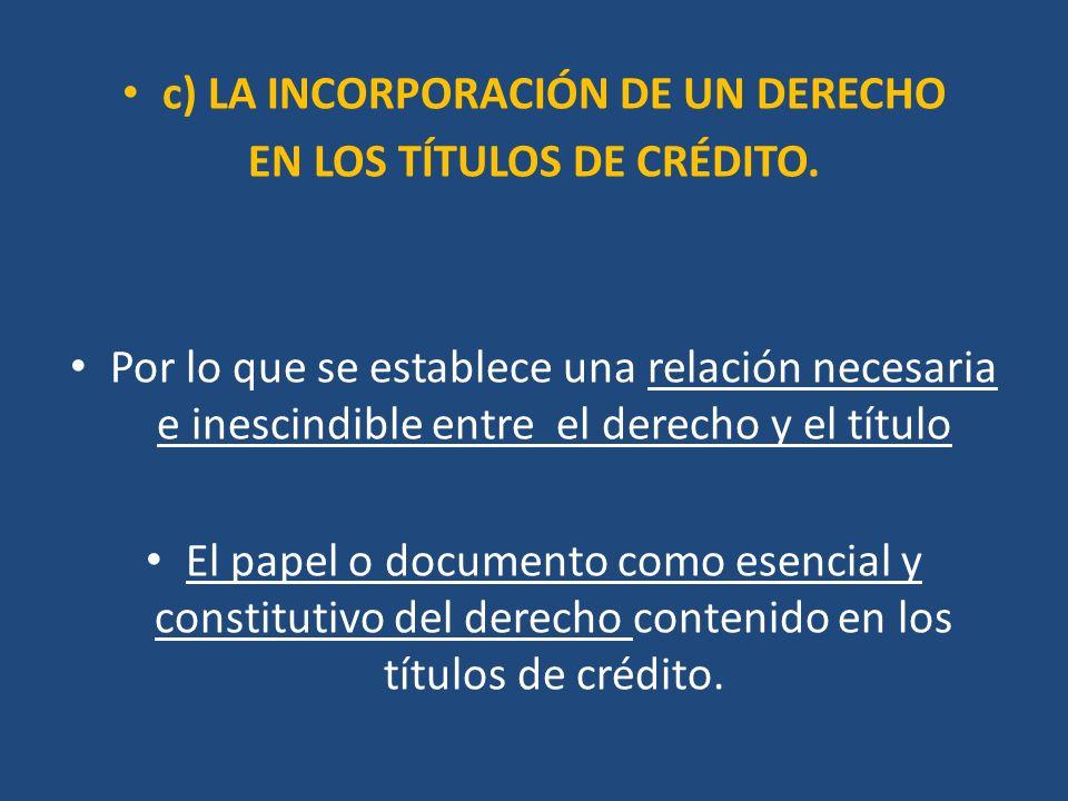 c) LA INCORPORACIÓN DE UN DERECHO EN LOS TÍTULOS DE CRÉDITO. Por lo que se establece una relación necesaria e inescindible entre el derecho y el títul