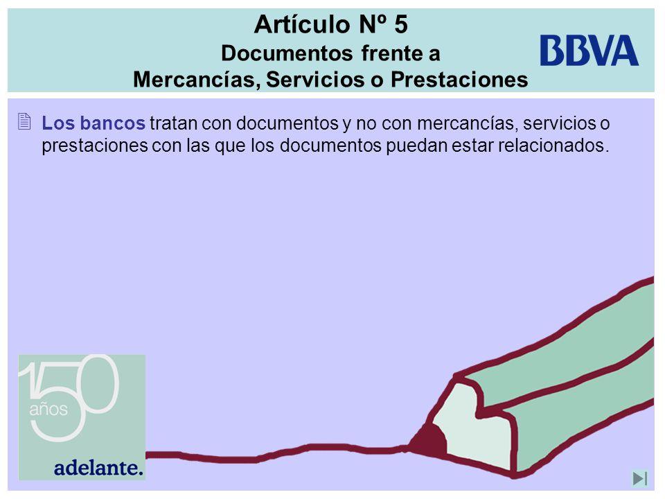 Artículo Nº 5 Documentos frente a Mercancías, Servicios o Prestaciones Los bancos tratan con documentos y no con mercancías, servicios o prestaciones