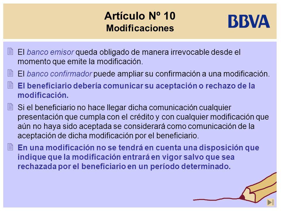 Artículo Nº 10 Modificaciones El banco emisor queda obligado de manera irrevocable desde el momento que emite la modificación. El banco confirmador pu