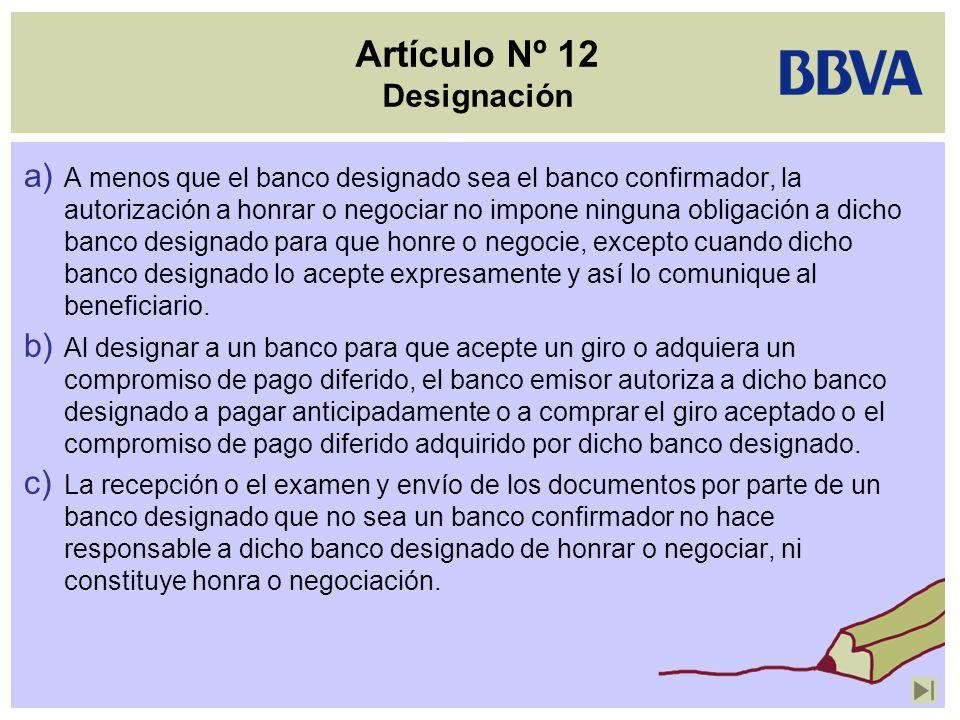 Artículo Nº 12 Designación a) A menos que el banco designado sea el banco confirmador, la autorización a honrar o negociar no impone ninguna obligació