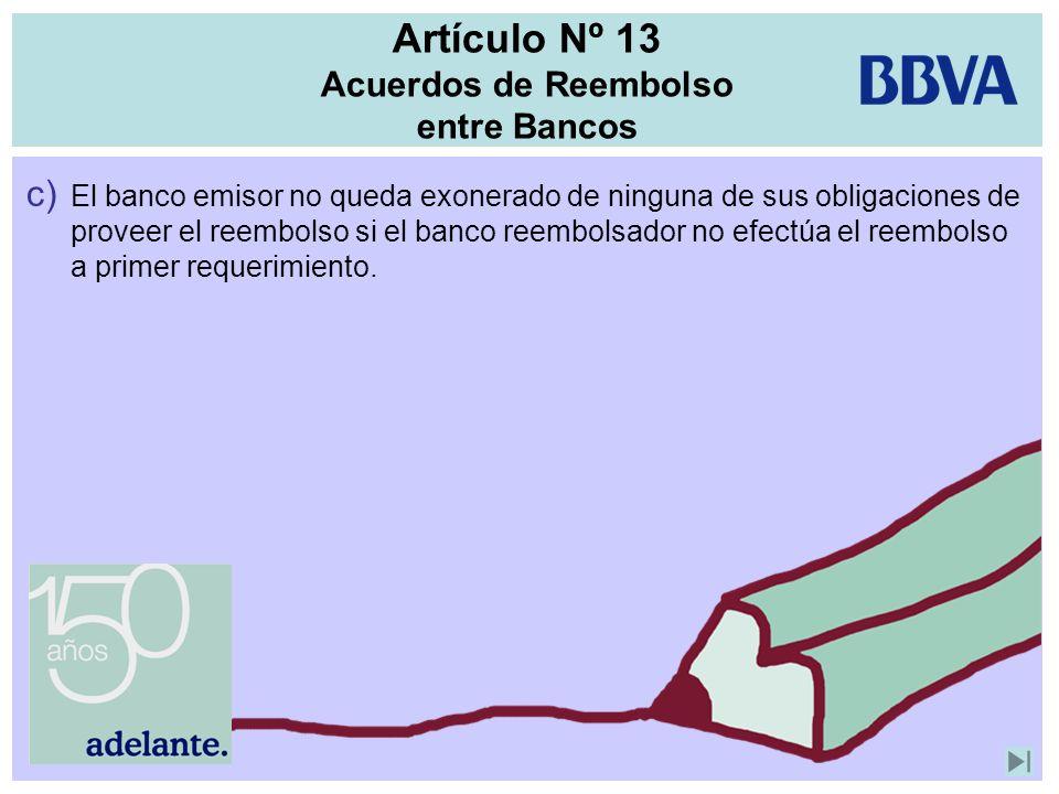Artículo Nº 13 Acuerdos de Reembolso entre Bancos c) El banco emisor no queda exonerado de ninguna de sus obligaciones de proveer el reembolso si el b