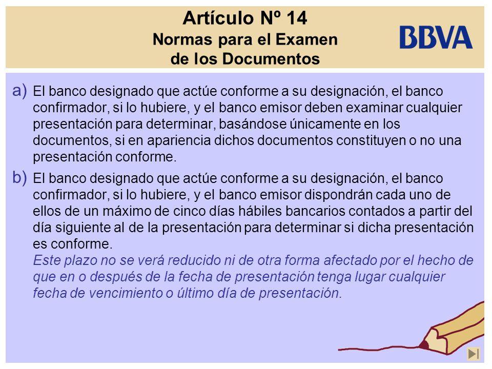 Artículo Nº 14 Normas para el Examen de los Documentos a) El banco designado que actúe conforme a su designación, el banco confirmador, si lo hubiere,