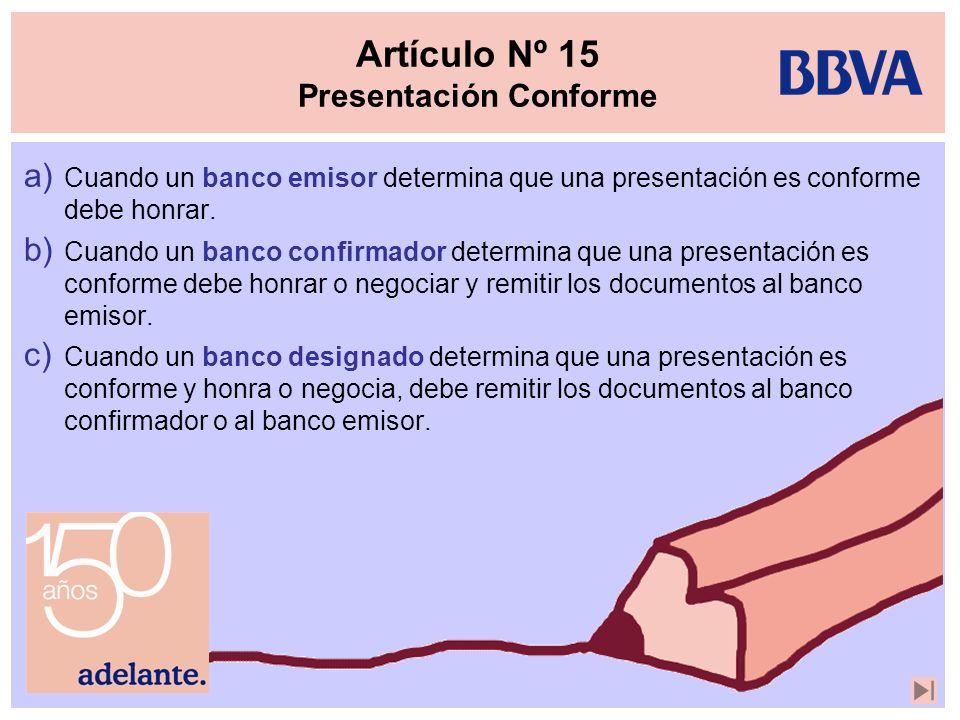 Artículo Nº 15 Presentación Conforme a) Cuando un banco emisor determina que una presentación es conforme debe honrar. b) Cuando un banco confirmador