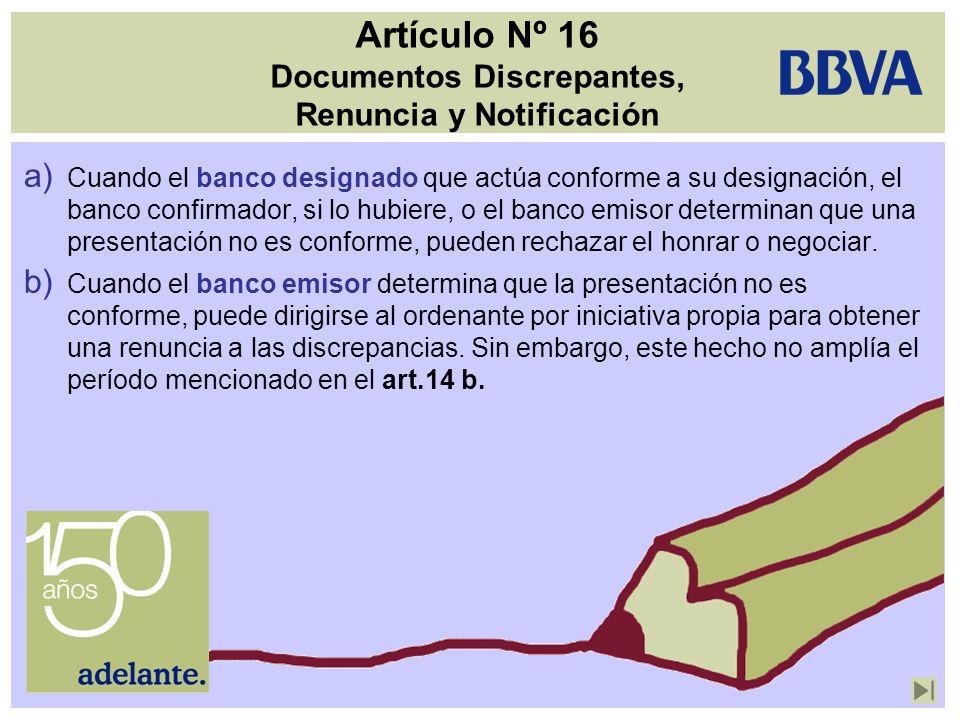 Artículo Nº 16 Documentos Discrepantes, Renuncia y Notificación a) Cuando el banco designado que actúa conforme a su designación, el banco confirmador
