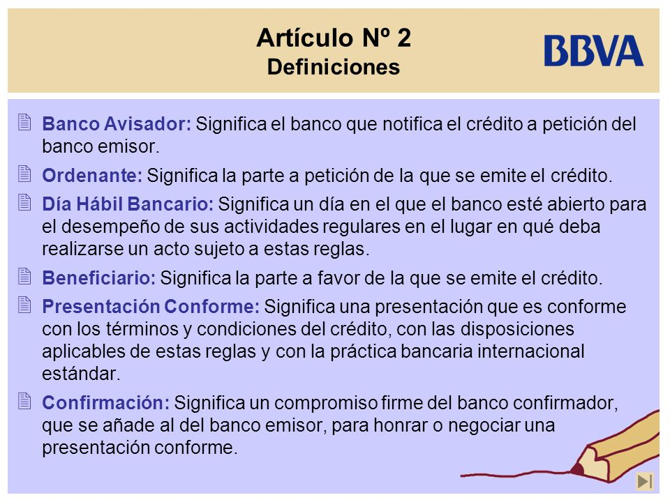 Artículo Nº 2 Definiciones Banco Avisador: Significa el banco que notifica el crédito a petición del banco emisor. Ordenante: Significa la parte a pet