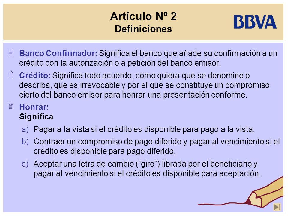 Artículo Nº 2 Definiciones Banco Confirmador: Significa el banco que añade su confirmación a un crédito con la autorización o a petición del banco emi