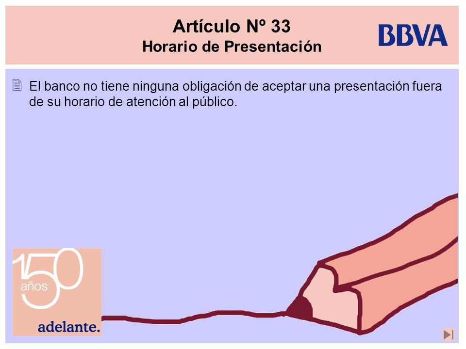 Artículo Nº 33 Horario de Presentación El banco no tiene ninguna obligación de aceptar una presentación fuera de su horario de atención al público.