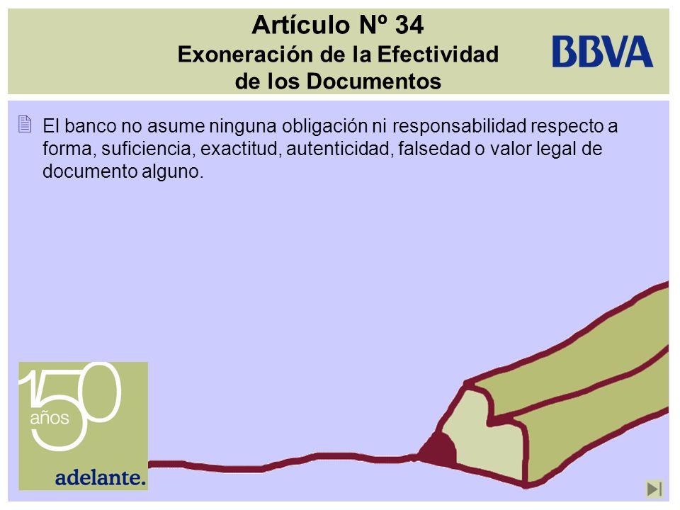 Artículo Nº 34 Exoneración de la Efectividad de los Documentos El banco no asume ninguna obligación ni responsabilidad respecto a forma, suficiencia,