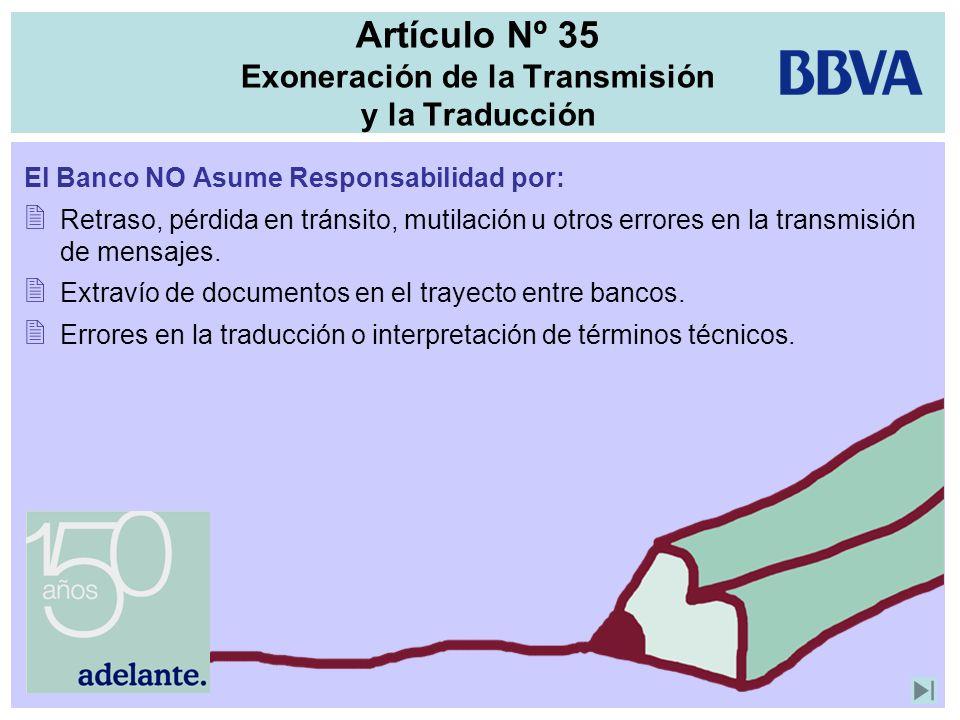 Artículo Nº 35 Exoneración de la Transmisión y la Traducción El Banco NO Asume Responsabilidad por: Retraso, pérdida en tránsito, mutilación u otros e