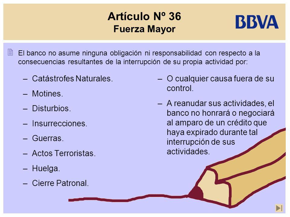 Artículo Nº 36 Fuerza Mayor El banco no asume ninguna obligación ni responsabilidad con respecto a la consecuencias resultantes de la interrupción de