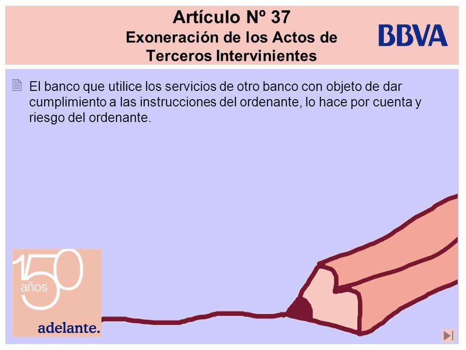 Artículo Nº 37 Exoneración de los Actos de Terceros Intervinientes El banco que utilice los servicios de otro banco con objeto de dar cumplimiento a l
