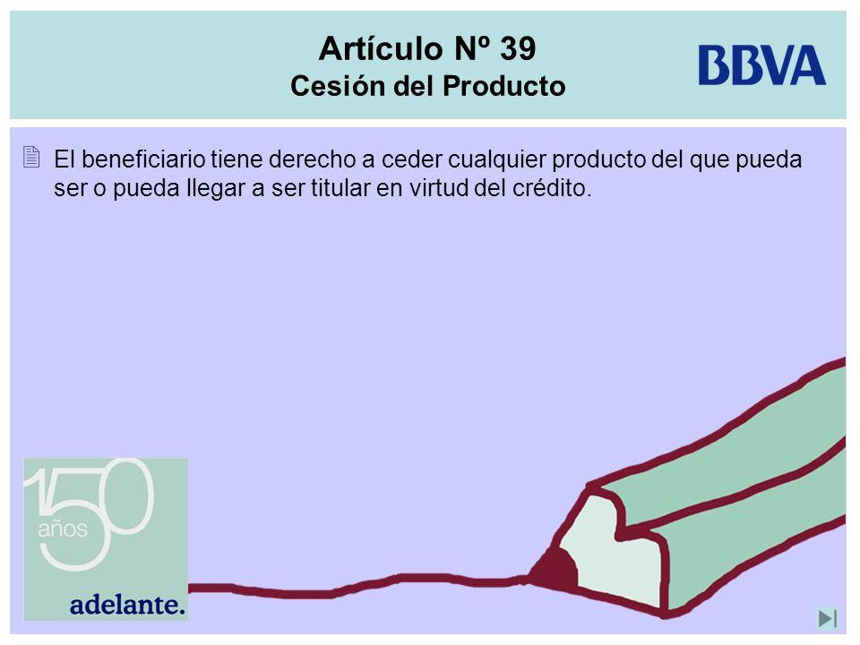Artículo Nº 39 Cesión del Producto El beneficiario tiene derecho a ceder cualquier producto del que pueda ser o pueda llegar a ser titular en virtud d