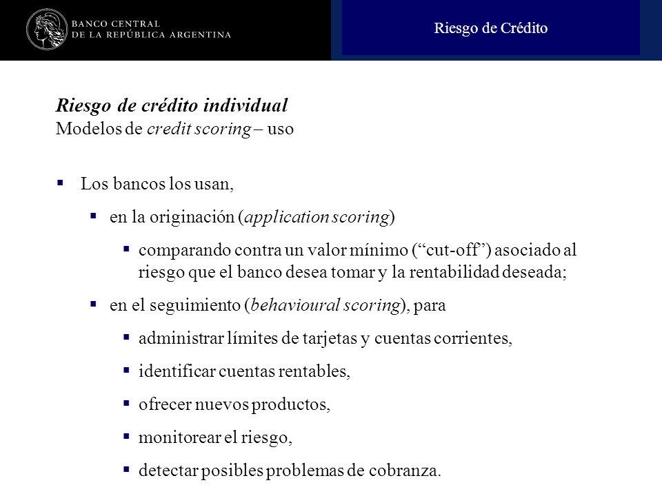 Nombre de la presentación en cuerpo 17 Riesgo de crédito individual Modelos de credit scoring – uso Los bancos los usan, en la originación (applicatio