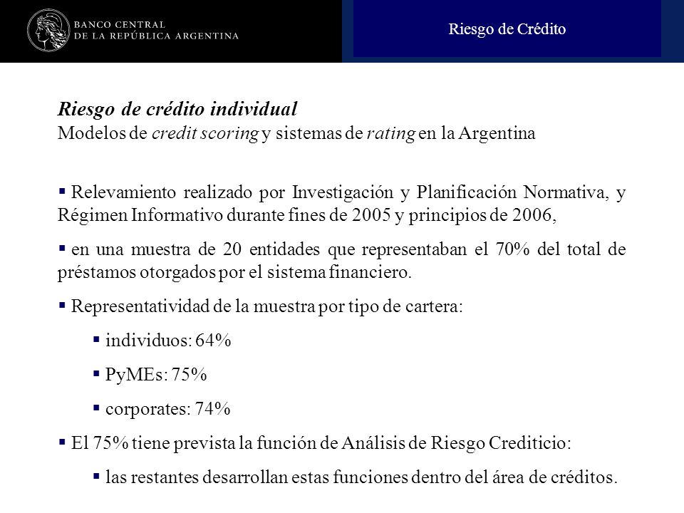 Nombre de la presentación en cuerpo 17 Riesgo de Crédito Riesgo de crédito individual Modelos de credit scoring y sistemas de rating en la Argentina Relevamiento realizado por Investigación y Planificación Normativa, y Régimen Informativo durante fines de 2005 y principios de 2006, en una muestra de 20 entidades que representaban el 70% del total de préstamos otorgados por el sistema financiero.