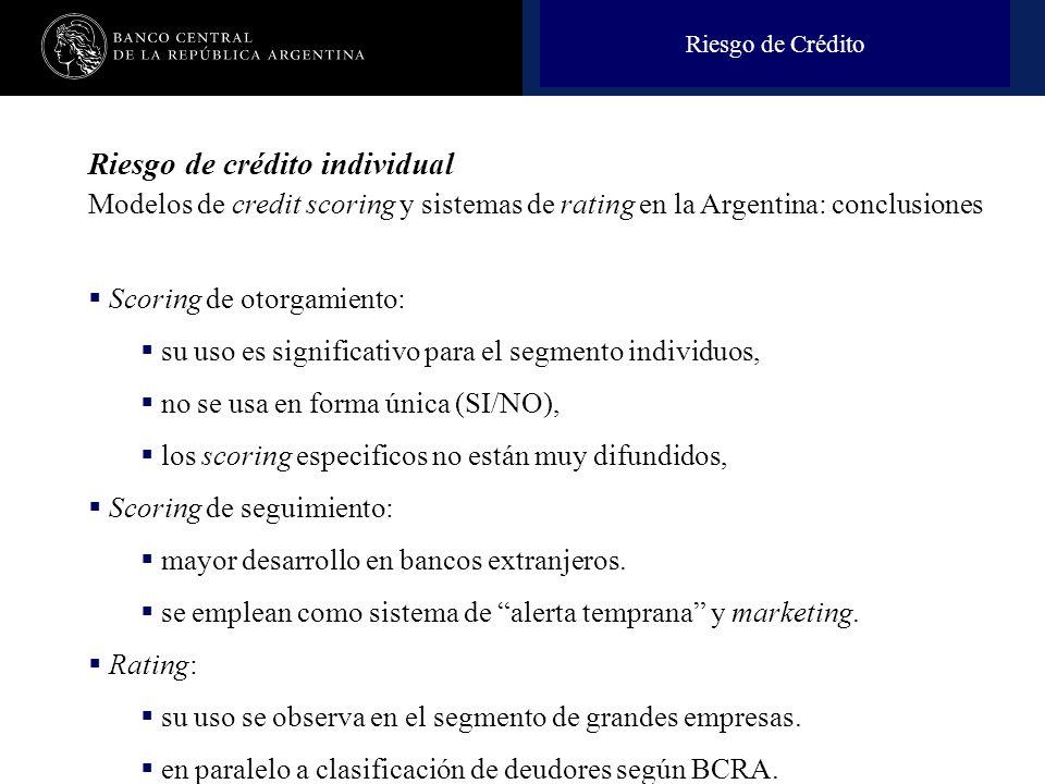 Nombre de la presentación en cuerpo 17 Riesgo de crédito individual Modelos de credit scoring y sistemas de rating en la Argentina: conclusiones Scoring de otorgamiento: su uso es significativo para el segmento individuos, no se usa en forma única (SI/NO), los scoring especificos no están muy difundidos, Scoring de seguimiento: mayor desarrollo en bancos extranjeros.