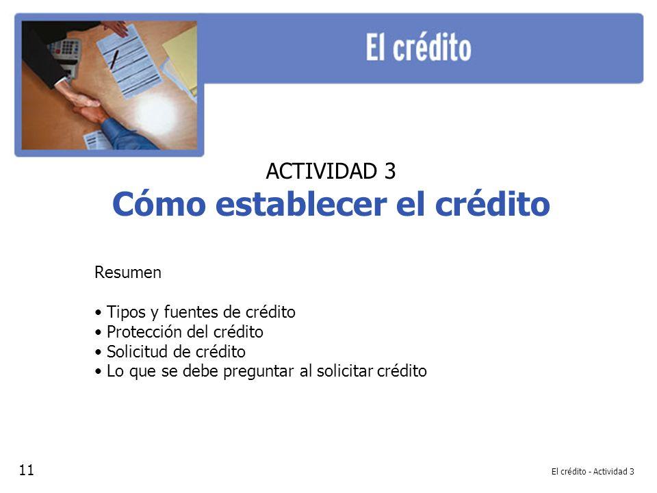 El crédito - Actividad 3 ACTIVIDAD 3 Cómo establecer el crédito Resumen Tipos y fuentes de crédito Protección del crédito Solicitud de crédito Lo que se debe preguntar al solicitar crédito 11