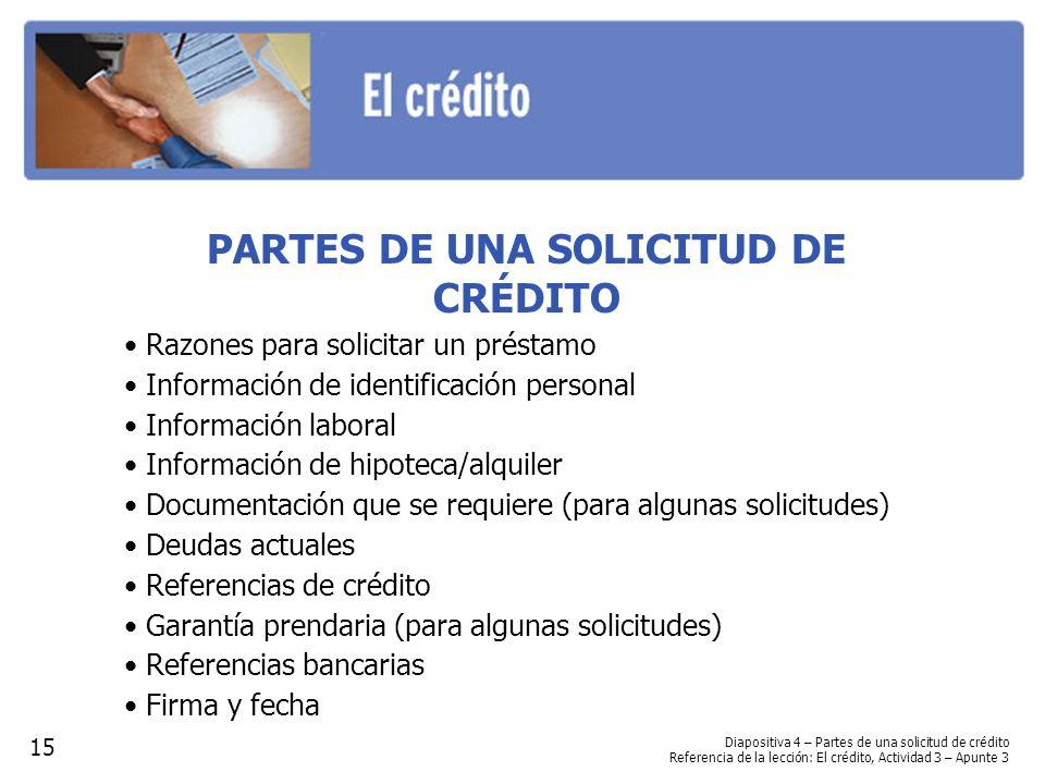Diapositiva 4 – Partes de una solicitud de crédito Referencia de la lección: El crédito, Actividad 3 – Apunte 3 PARTES DE UNA SOLICITUD DE CRÉDITO Razones para solicitar un préstamo Información de identificación personal Información laboral Información de hipoteca/alquiler Documentación que se requiere (para algunas solicitudes) Deudas actuales Referencias de crédito Garantía prendaria (para algunas solicitudes) Referencias bancarias Firma y fecha 15