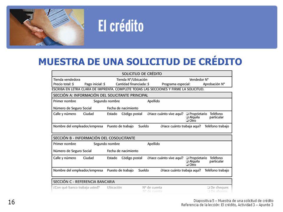 MUESTRA DE UNA SOLICITUD DE CRÉDITO 16 Diapositiva 5 – Muestra de una solicitud de crédito Referencia de la lección: El crédito, Actividad 3 – Apunte