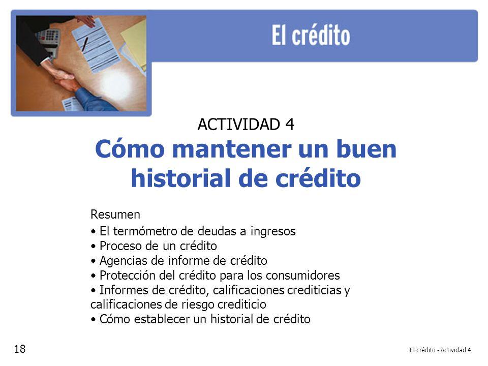 El crédito - Actividad 4 ACTIVIDAD 4 Cómo mantener un buen historial de crédito Resumen El termómetro de deudas a ingresos Proceso de un crédito Agencias de informe de crédito Protección del crédito para los consumidores Informes de crédito, calificaciones crediticias y calificaciones de riesgo crediticio Cómo establecer un historial de crédito 18
