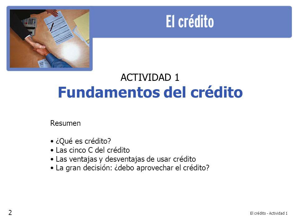 El crédito - Actividad 1 ACTIVIDAD 1 Fundamentos del crédito Resumen ¿Qué es crédito? Las cinco C del crédito Las ventajas y desventajas de usar crédi