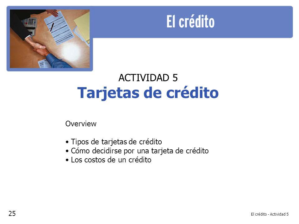 El crédito - Actividad 5 ACTIVIDAD 5 Tarjetas de crédito Overview Tipos de tarjetas de crédito Cómo decidirse por una tarjeta de crédito Los costos de un crédito 25