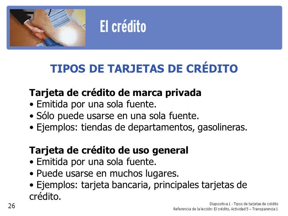 Diapositiva 1 - Tipos de tarjetas de crédito Referencia de la lección: El crédito, Actividad 5 – Transparencia 1 TIPOS DE TARJETAS DE CRÉDITO Tarjeta de crédito de marca privada Emitida por una sola fuente.