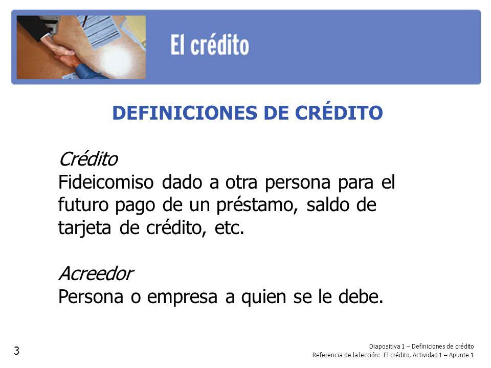 DEFINICIONES DE CRÉDITO Crédito Fideicomiso dado a otra persona para el futuro pago de un préstamo, saldo de tarjeta de crédito, etc. Acreedor Persona